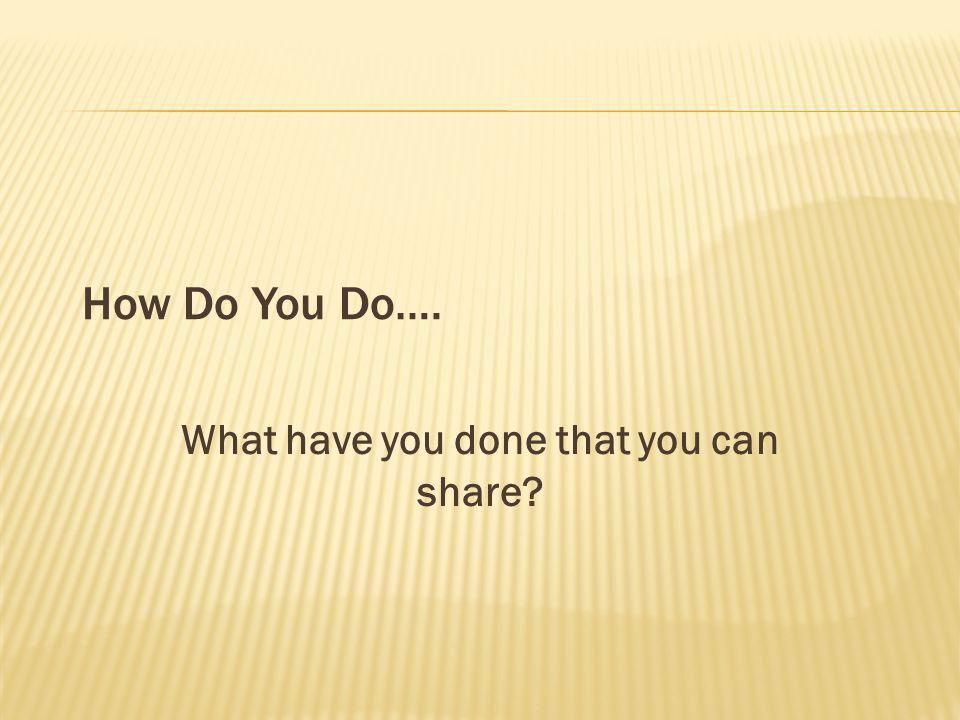 How Do You Do…. What have you done that you can share