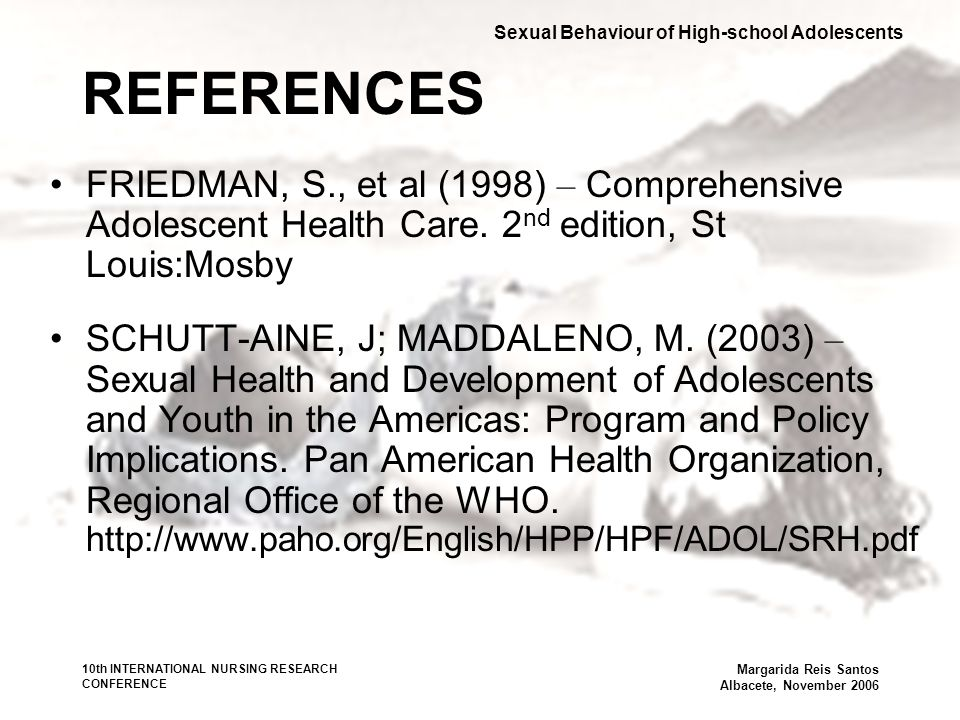 10th INTERNATIONAL NURSING RESEARCH CONFERENCE Margarida Reis Santos Albacete, November 2006 REFERENCES FRIEDMAN, S., et al (1998) – Comprehensive Adolescent Health Care.