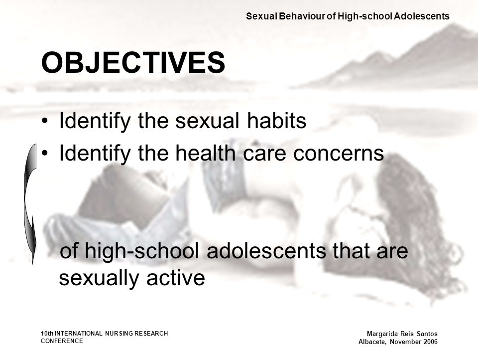 10th INTERNATIONAL NURSING RESEARCH CONFERENCE Margarida Reis Santos Albacete, November 2006 OBJECTIVES Identify the sexual habits Identify the health care concerns of high-school adolescents that are sexually active Sexual Behaviour of High-school Adolescents