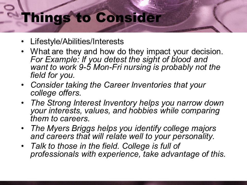 Things to Consider Lifestyle/Abilities/Interests What are they and how do they impact your decision.