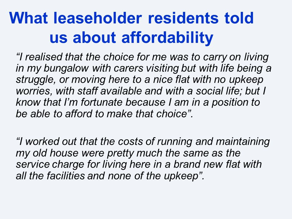What leaseholder residents told us about affordability I realised that the choice for me was to carry on living in my bungalow with carers visiting but with life being a struggle, or moving here to a nice flat with no upkeep worries, with staff available and with a social life; but I know that I'm fortunate because I am in a position to be able to afford to make that choice .