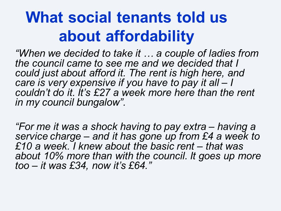 What social tenants told us about affordability When we decided to take it … a couple of ladies from the council came to see me and we decided that I could just about afford it.