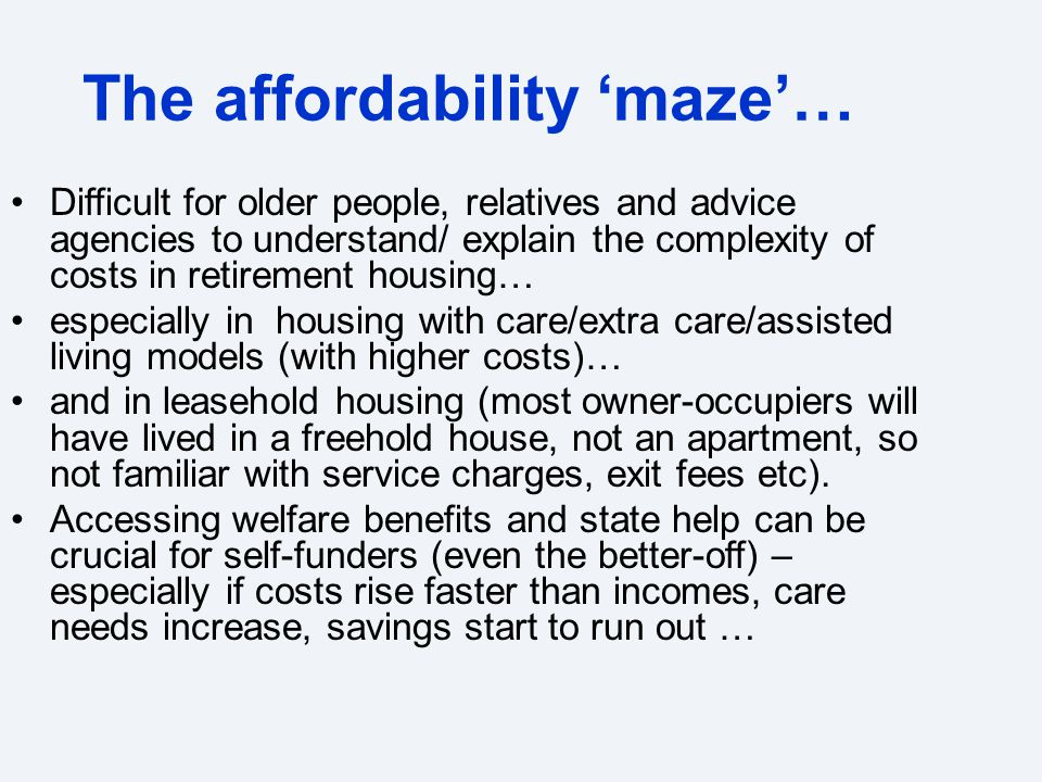 Difficult for older people, relatives and advice agencies to understand/ explain the complexity of costs in retirement housing… especially in housing