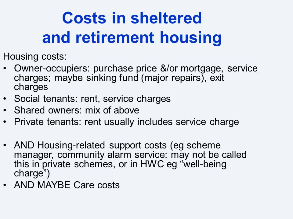 Costs in sheltered and retirement housing Housing costs: Owner-occupiers: purchase price &/or mortgage, service charges; maybe sinking fund (major repairs), exit charges Social tenants: rent, service charges Shared owners: mix of above Private tenants: rent usually includes service charge AND Housing-related support costs (eg scheme manager, community alarm service: may not be called this in private schemes, or in HWC eg well-being charge ) AND MAYBE Care costs