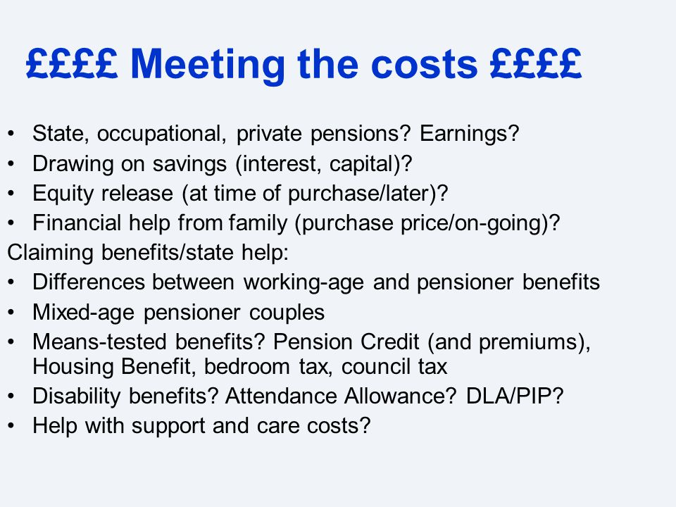 ££££ Meeting the costs ££££ State, occupational, private pensions? Earnings? Drawing on savings (interest, capital)? Equity release (at time of purcha