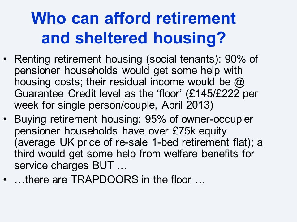 Who can afford retirement and sheltered housing? Renting retirement housing (social tenants): 90% of pensioner households would get some help with hou