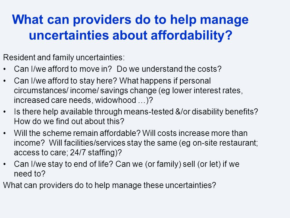 What can providers do to help manage uncertainties about affordability? Resident and family uncertainties: Can I/we afford to move in? Do we understan