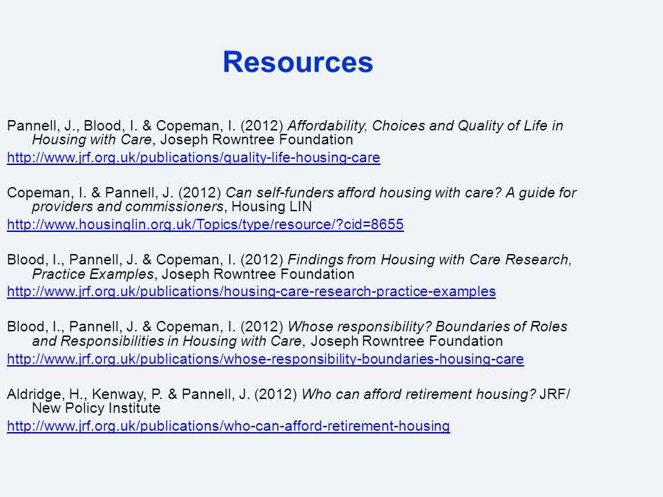 Resources Pannell, J., Blood, I. & Copeman, I. (2012) Affordability, Choices and Quality of Life in Housing with Care, Joseph Rowntree Foundation http