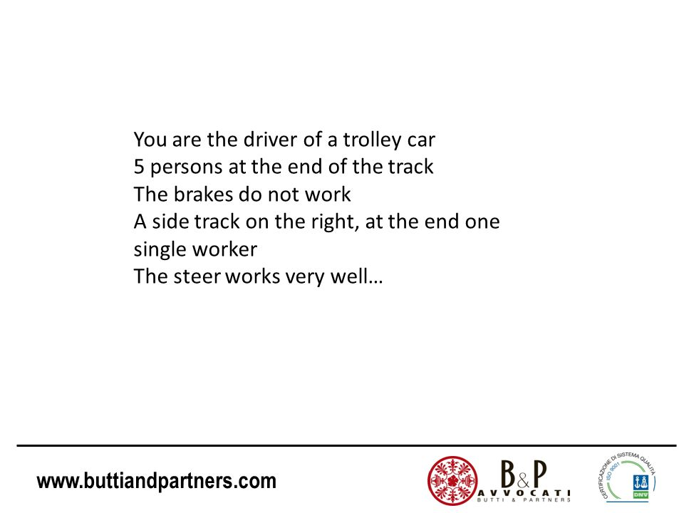 www.buttiandpartners.com You are the driver of a trolley car 5 persons at the end of the track The brakes do not work A side track on the right, at th