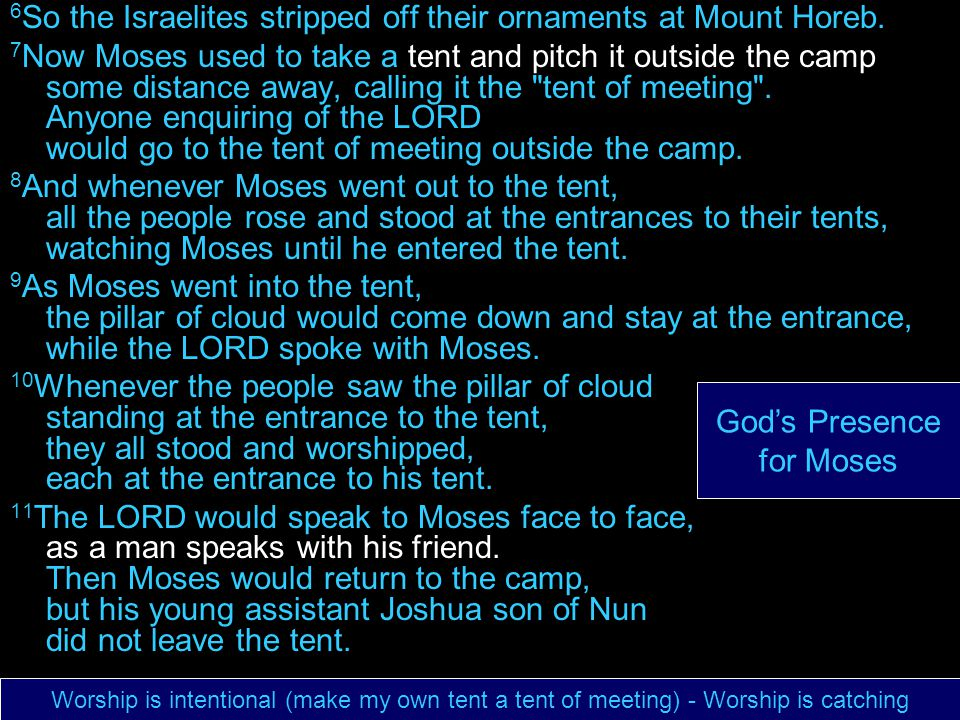 6 So the Israelites stripped off their ornaments at Mount Horeb. 7 Now Moses used to take a tent and pitch it outside the camp some distance away, cal