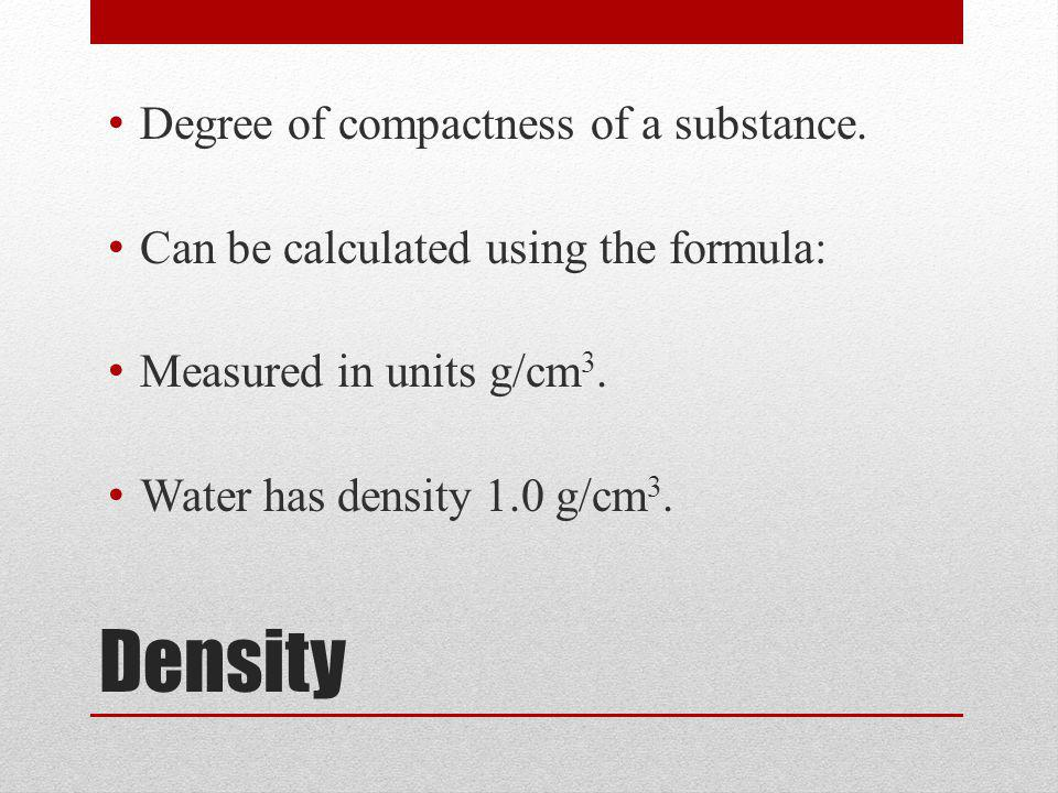 Density Degree of compactness of a substance.