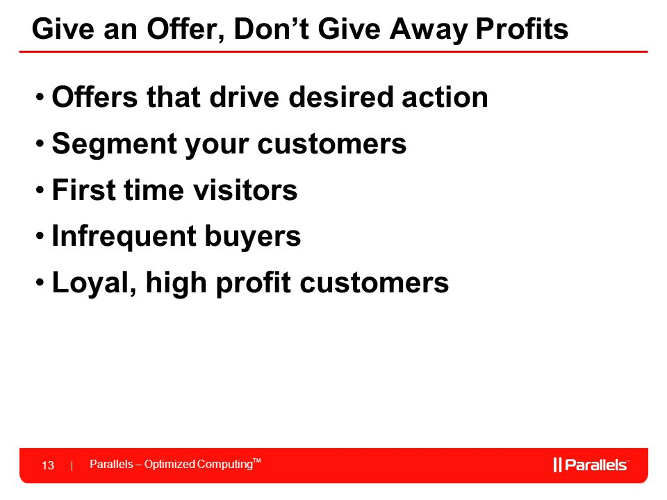 Parallels – Optimized Computing TM 13 Give an Offer, Don't Give Away Profits Offers that drive desired action Segment your customers First time visitors Infrequent buyers Loyal, high profit customers