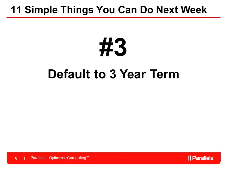 Parallels – Optimized Computing TM 8 11 Simple Things You Can Do Next Week #3 Default to 3 Year Term
