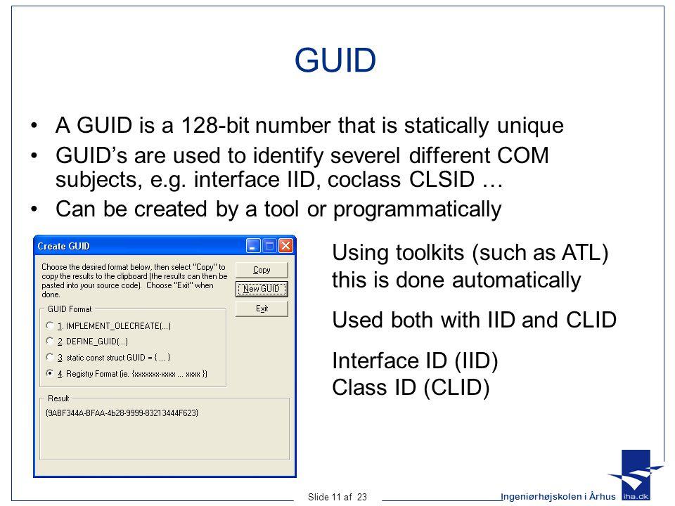Ingeniørhøjskolen i Århus Slide 11 af 23 GUID A GUID is a 128-bit number that is statically unique GUID's are used to identify severel different COM s