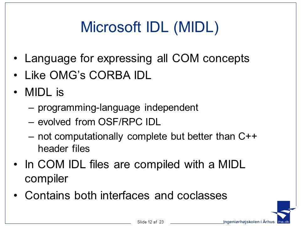 Ingeniørhøjskolen i Århus Slide 12 af 23 Microsoft IDL (MIDL) Language for expressing all COM concepts Like OMG's CORBA IDL MIDL is –programming-langu