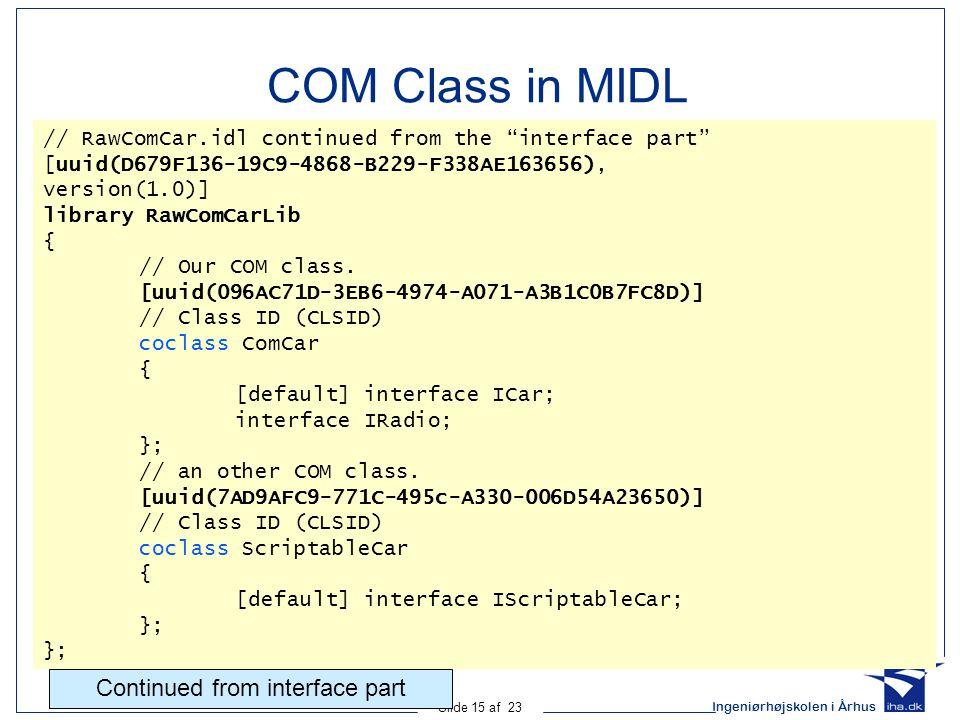 "Ingeniørhøjskolen i Århus Slide 15 af 23 COM Class in MIDL // RawComCar.idl continued from the ""interface part"" [uuid(D679F136-19C9-4868-B229-F338AE16"