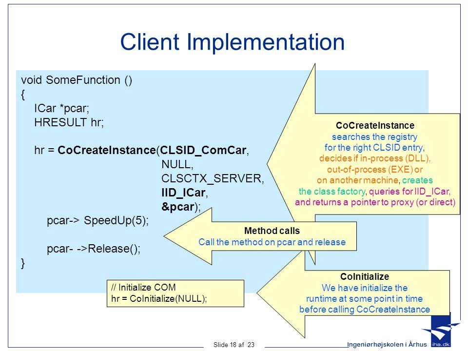 Ingeniørhøjskolen i Århus Slide 18 af 23 Client Implementation void SomeFunction () { ICar *pcar; HRESULT hr; hr = CoCreateInstance(CLSID_ComCar, NULL