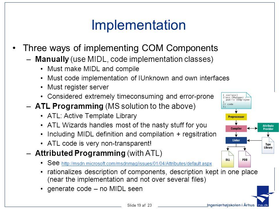 Ingeniørhøjskolen i Århus Slide 19 af 23 Implementation Three ways of implementing COM Components –Manually (use MIDL, code implementation classes) Mu