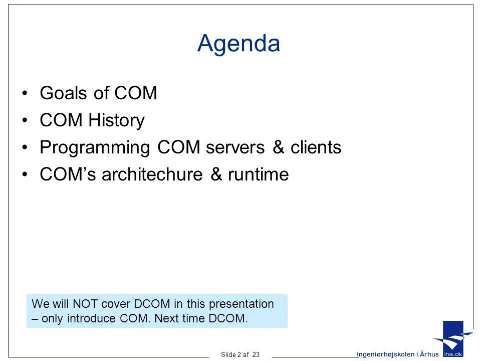 Ingeniørhøjskolen i Århus Slide 2 af 23 Agenda Goals of COM COM History Programming COM servers & clients COM's architechure & runtime We will NOT cov