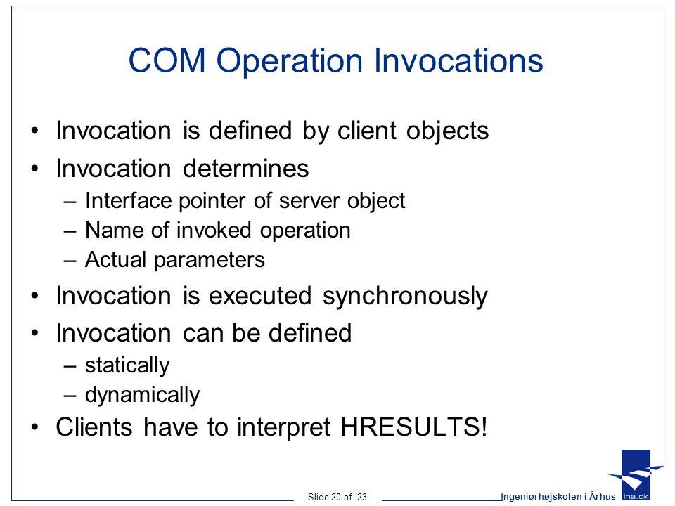 Ingeniørhøjskolen i Århus Slide 20 af 23 COM Operation Invocations Invocation is defined by client objects Invocation determines –Interface pointer of