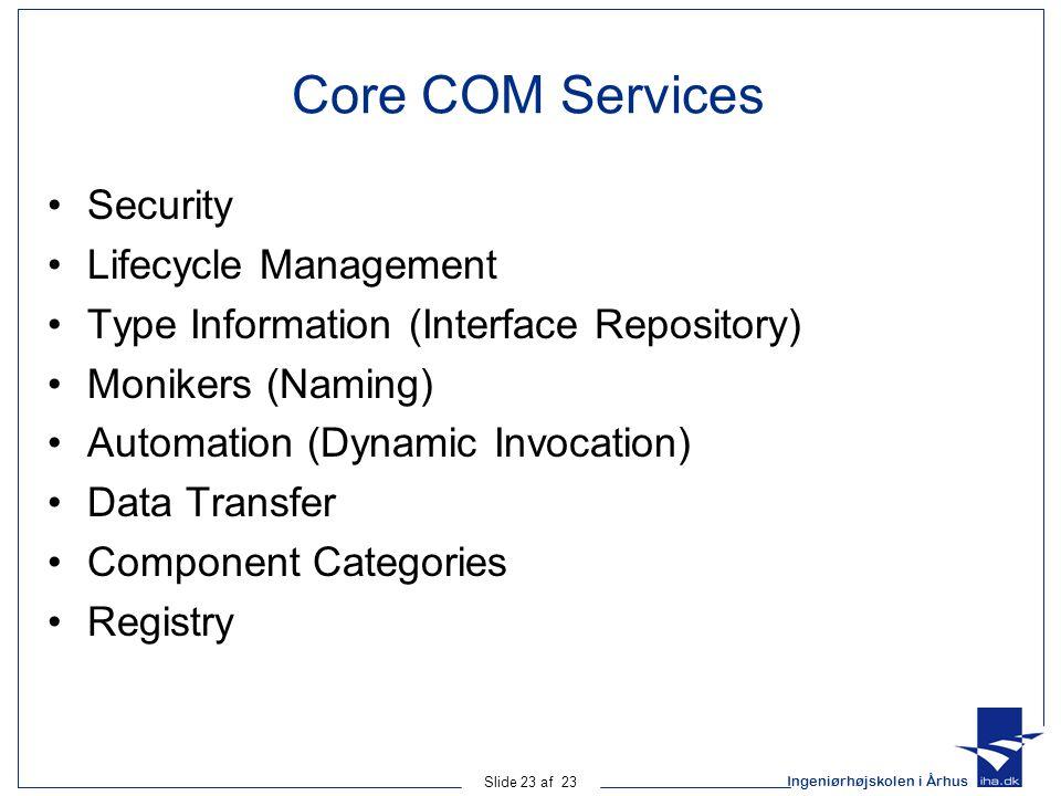 Ingeniørhøjskolen i Århus Slide 23 af 23 Core COM Services Security Lifecycle Management Type Information (Interface Repository) Monikers (Naming) Aut