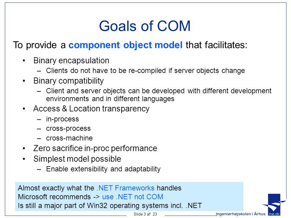 Ingeniørhøjskolen i Århus Slide 3 af 23 Goals of COM Binary encapsulation –Clients do not have to be re-compiled if server objects change Binary compa