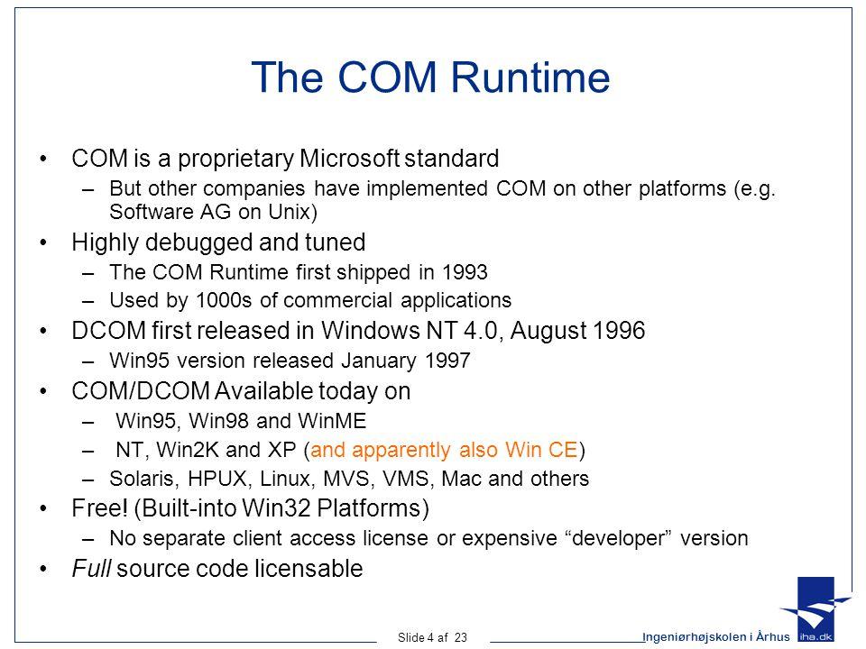 Ingeniørhøjskolen i Århus Slide 4 af 23 The COM Runtime COM is a proprietary Microsoft standard –But other companies have implemented COM on other pla
