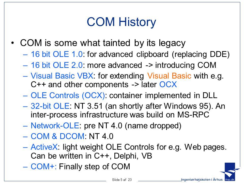 Ingeniørhøjskolen i Århus Slide 5 af 23 COM History COM is some what tainted by its legacy –16 bit OLE 1.0: for advanced clipboard (replacing DDE) –16