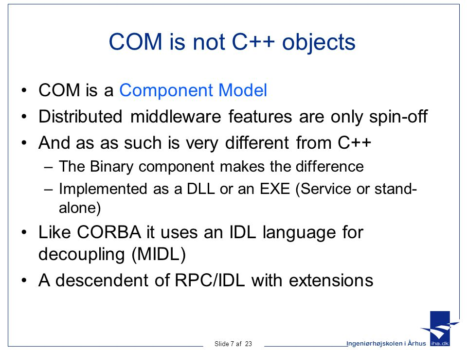 Ingeniørhøjskolen i Århus Slide 7 af 23 COM is not C++ objects COM is a Component Model Distributed middleware features are only spin-off And as as su