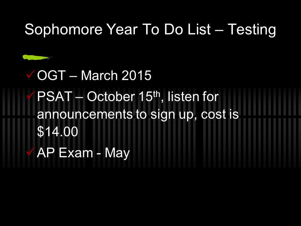 Sophomore Year To Do List – Testing OGT – March 2015 PSAT – October 15 th, listen for announcements to sign up, cost is $14.00 AP Exam - May