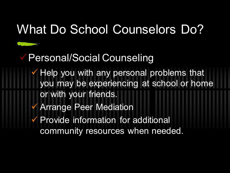What Do School Counselors Do? Personal/Social Counseling Help you with any personal problems that you may be experiencing at school or home or with yo
