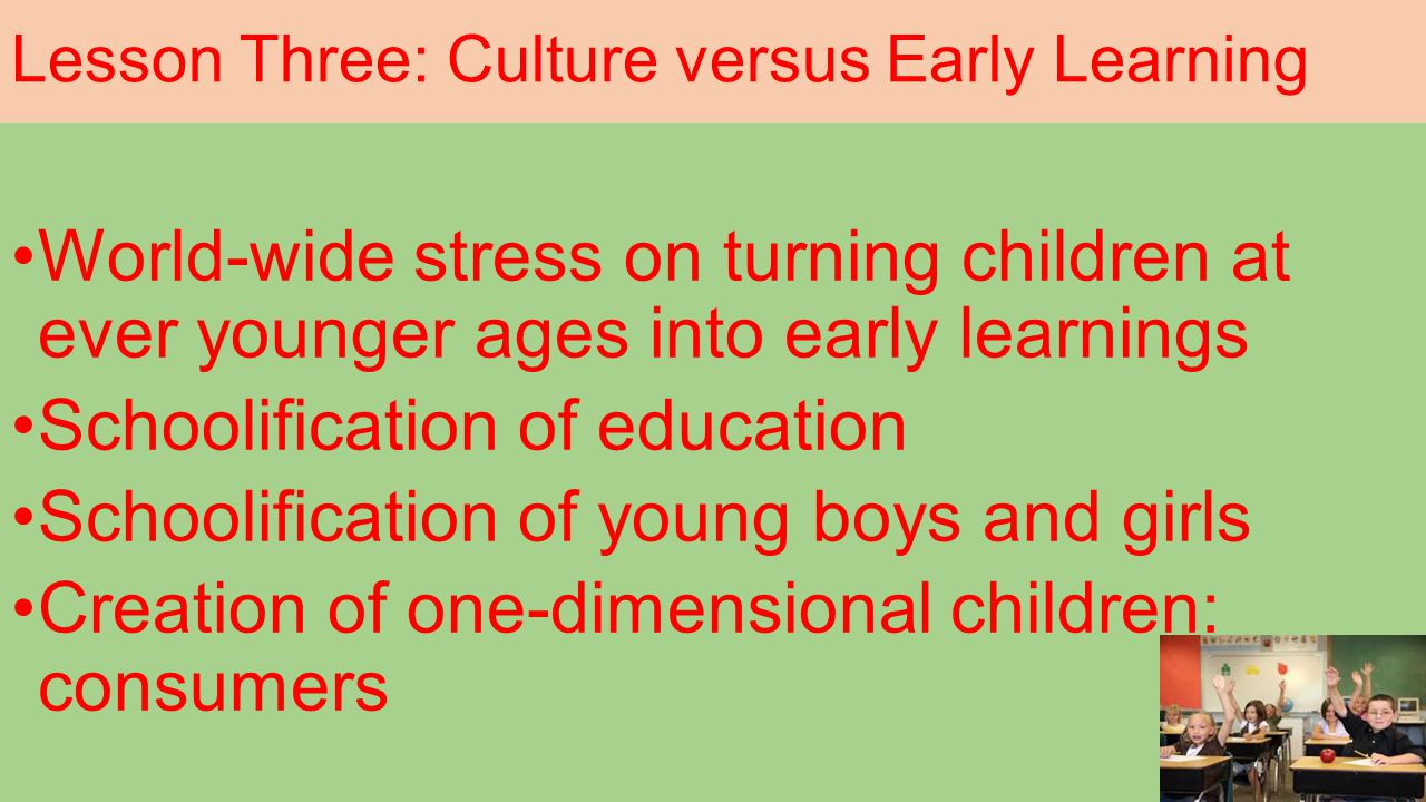 Lesson Three: Culture versus Early Learning World-wide stress on turning children at ever younger ages into early learnings Schoolification of education Schoolification of young boys and girls Creation of one-dimensional children: consumers