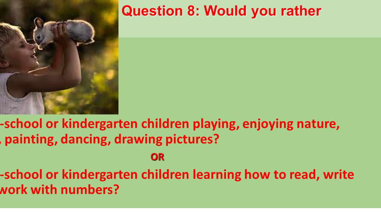 Question 8: Would you rather See pre-school or kindergarten children playing, enjoying nature, singing, painting, dancing, drawing pictures OR See pre-school or kindergarten children learning how to read, write and to work with numbers