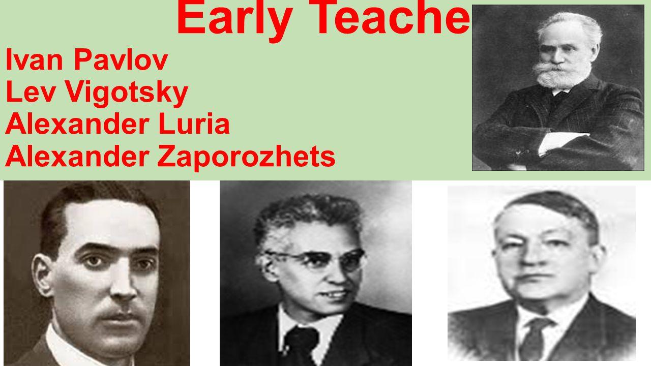 Early Teachers Ivan Pavlov Lev Vigotsky Alexander Luria Alexander Zaporozhets