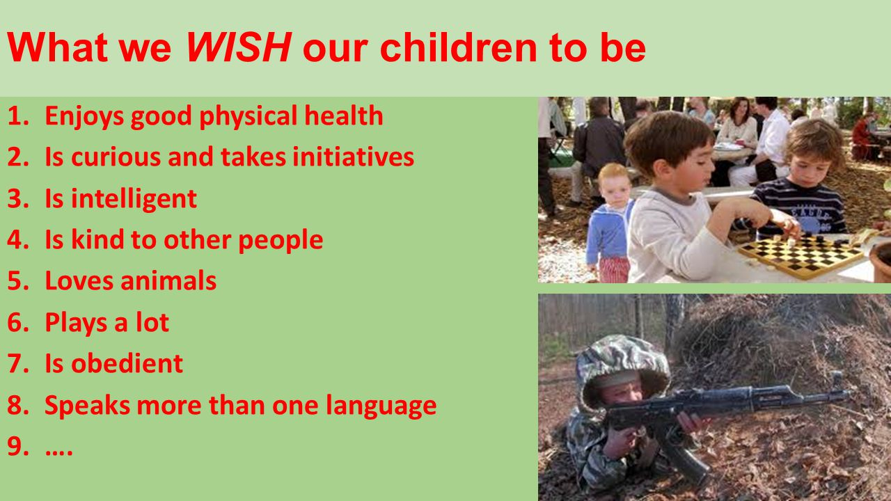 What we WISH our children to be 1.Enjoys good physical health 2.Is curious and takes initiatives 3.Is intelligent 4.Is kind to other people 5.Loves animals 6.Plays a lot 7.Is obedient 8.Speaks more than one language 9.….