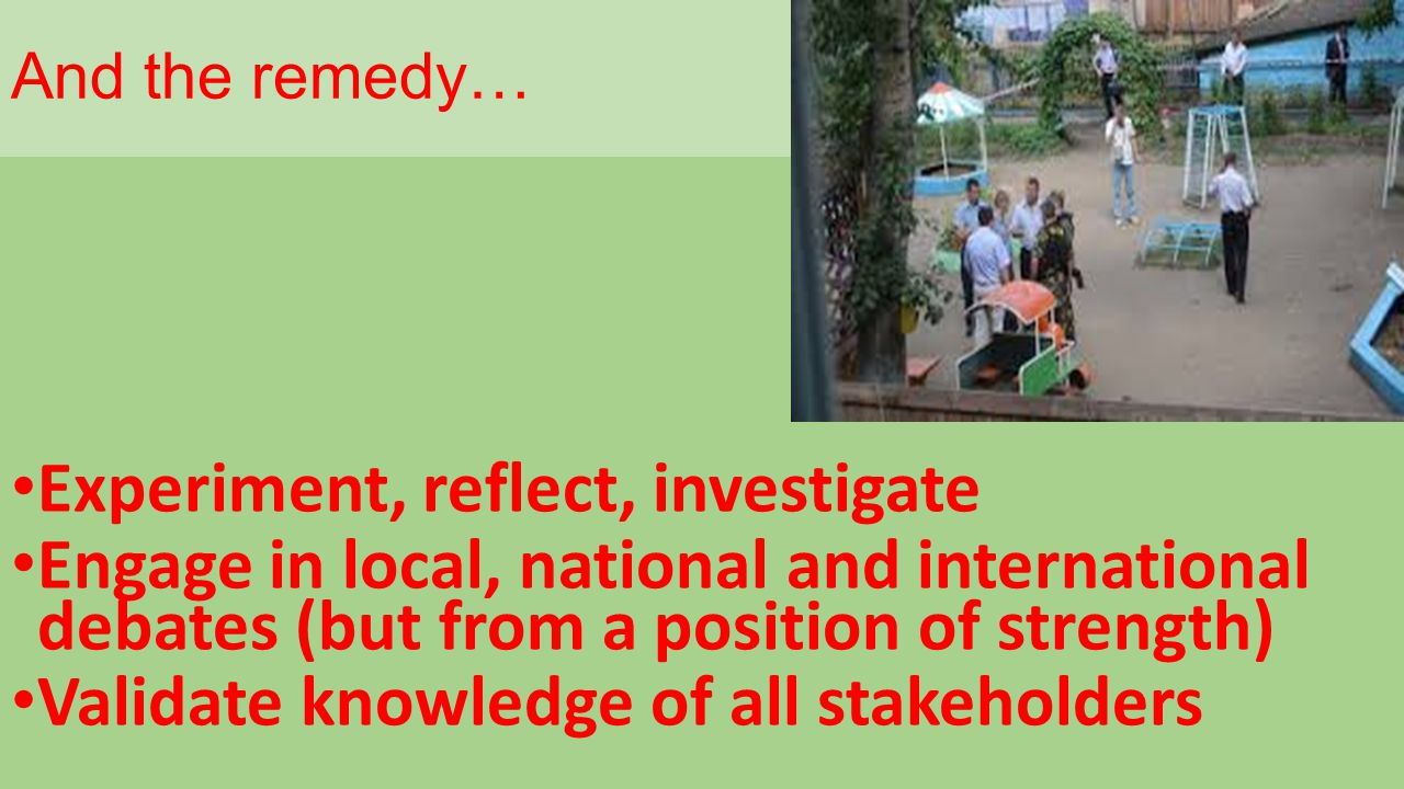 And the remedy… Experiment, reflect, investigate Engage in local, national and international debates (but from a position of strength) Validate knowledge of all stakeholders