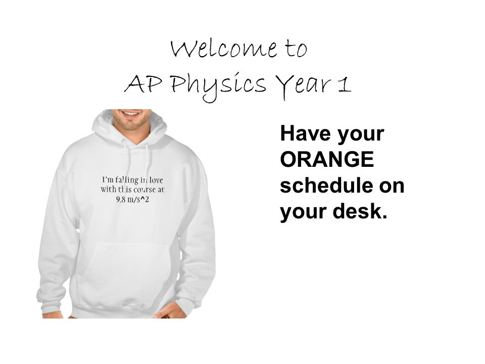 Welcome to AP Physics Year 1 Have your ORANGE schedule on your desk.