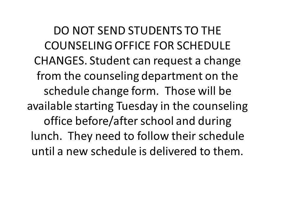 DO NOT SEND STUDENTS TO THE COUNSELING OFFICE FOR SCHEDULE CHANGES. Student can request a change from the counseling department on the schedule change