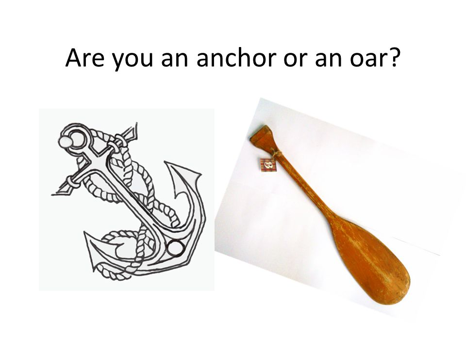 Are you an anchor or an oar