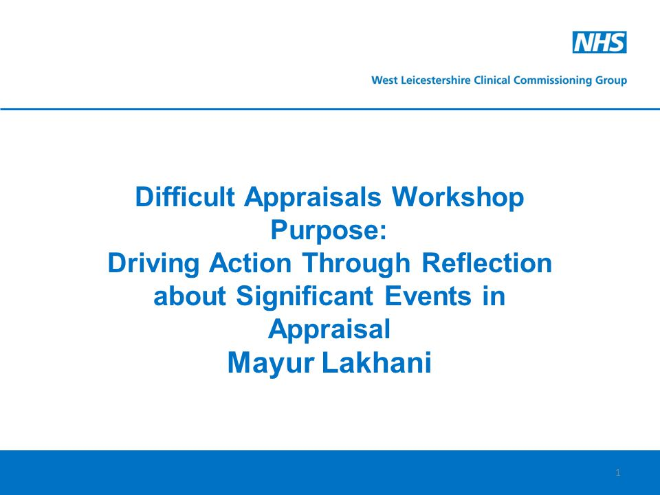 1 Difficult Appraisals Workshop Purpose: Driving Action Through Reflection about Significant Events in Appraisal Mayur Lakhani