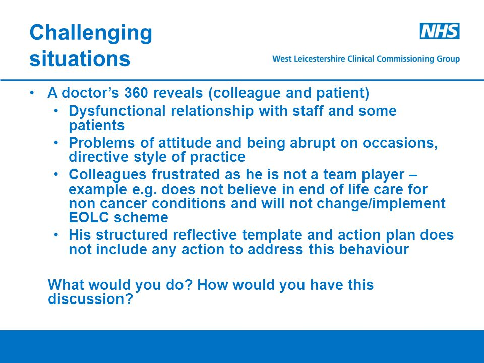 Challenging situations A doctor's 360 reveals (colleague and patient) Dysfunctional relationship with staff and some patients Problems of attitude and being abrupt on occasions, directive style of practice Colleagues frustrated as he is not a team player – example e.g.