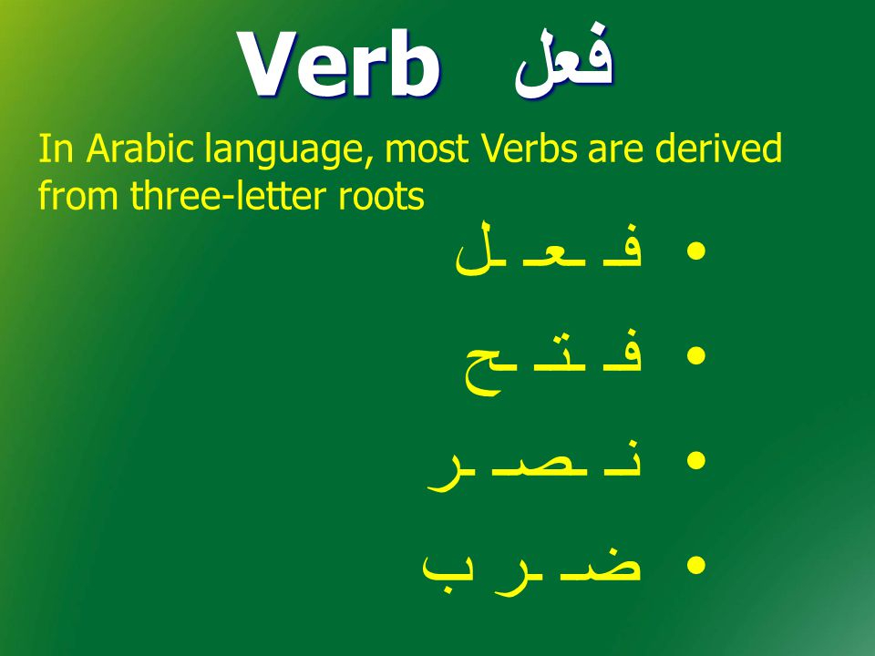فعل Verb فـ ـعـ ـل فـ ـتـ ـح نـ ـصـ ـر ضـ ـر ب In Arabic language, most Verbs are derived from three-letter roots