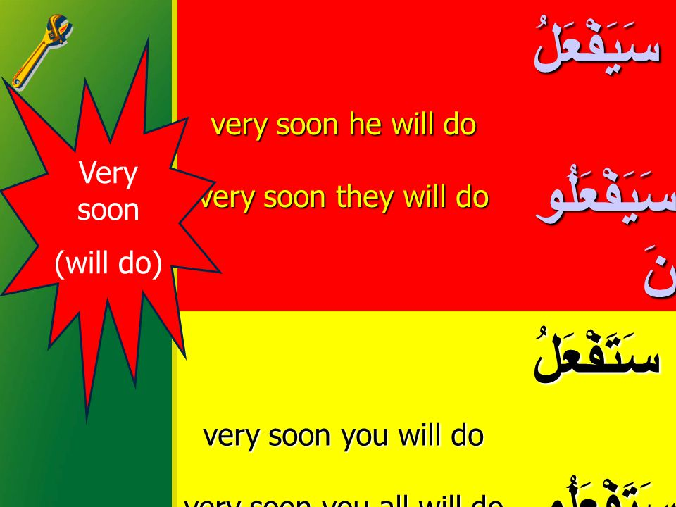 very soon he will do very soon they will do سَيَفْعَلُ سَيَفْعَلُ سَيَفْعَلُو نَ سَيَفْعَلُو نَ very soon you will do very soon you all will do سَتَفْعَلُ سَتَفْعَلُ سَتَفْعَلُو نَ سَتَفْعَلُو نَ very soon I will do very soon we will do سَأَفْعَلُ سَأَفْعَلُ سَنَفْعَلُ سَنَفْعَلُ Very soon (will do)