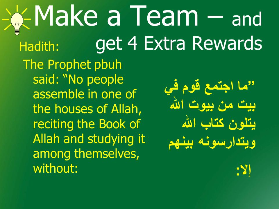 Make a Team – and get 4 Extra Rewards Hadith: The Prophet pbuh said: No people assemble in one of the houses of Allah, reciting the Book of Allah and studying it among themselves, without: ما اجتمع قوم في بيت من بيوت الله يتلون كتاب الله ويتدارسونه بينهم إلا :