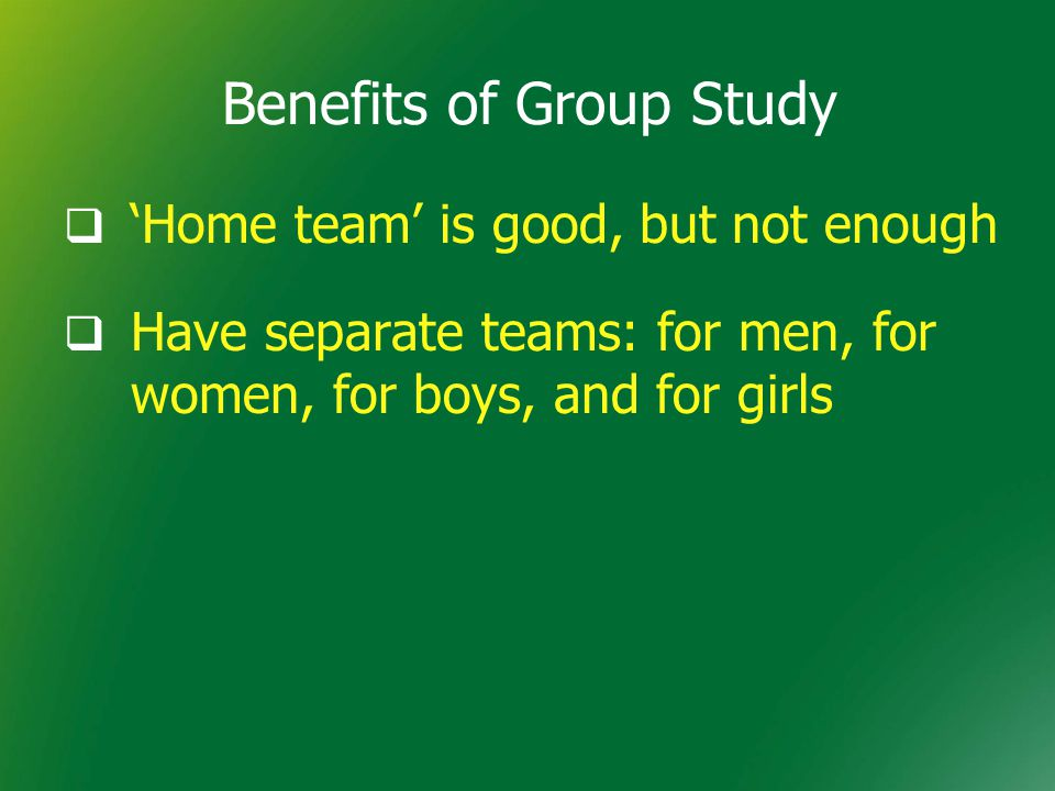 Benefits of Group Study  'Home team' is good, but not enough  Have separate teams: for men, for women, for boys, and for girls
