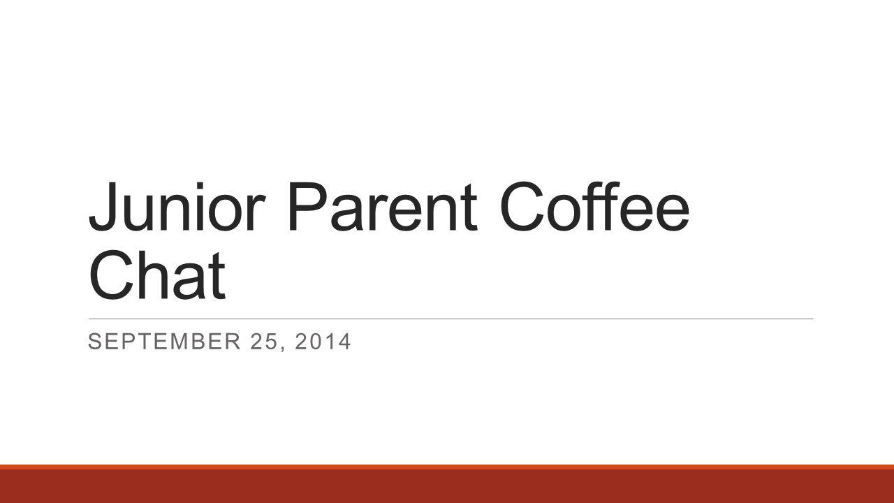 Junior Parent Coffee Chat SEPTEMBER 25, 2014