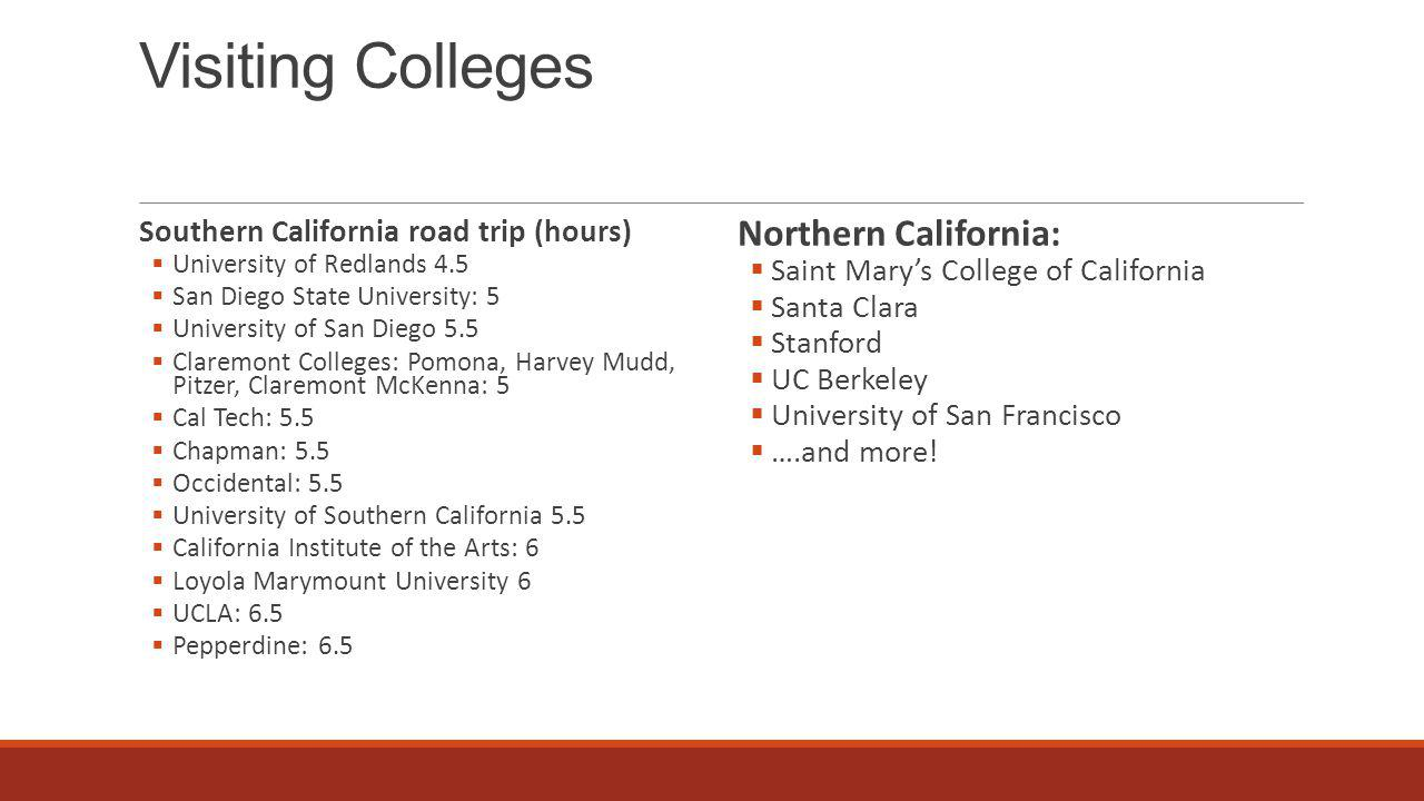 Visiting Colleges Southern California road trip (hours)  University of Redlands 4.5  San Diego State University: 5  University of San Diego 5.5  Claremont Colleges: Pomona, Harvey Mudd, Pitzer, Claremont McKenna: 5  Cal Tech: 5.5  Chapman: 5.5  Occidental: 5.5  University of Southern California 5.5  California Institute of the Arts: 6  Loyola Marymount University 6  UCLA: 6.5  Pepperdine: 6.5 Northern California:  Saint Mary's College of California  Santa Clara  Stanford  UC Berkeley  University of San Francisco  ….and more!