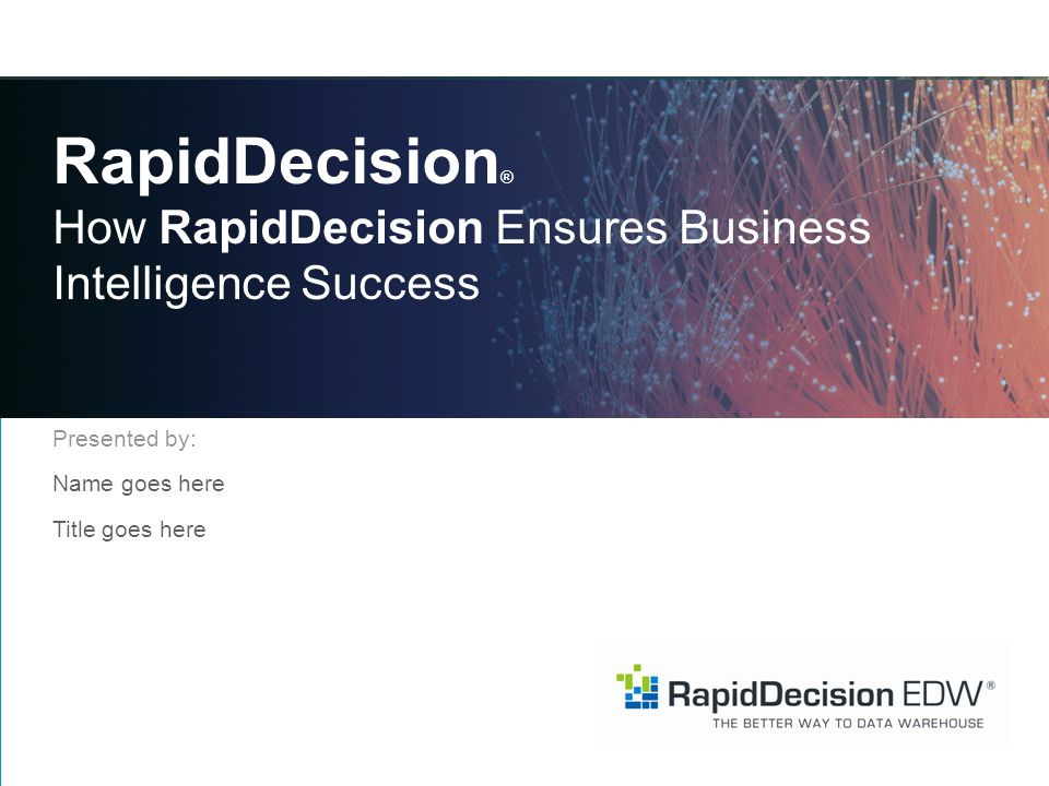 RapidDecision ® How RapidDecision Ensures Business Intelligence Success Presented by: Name goes here Title goes here