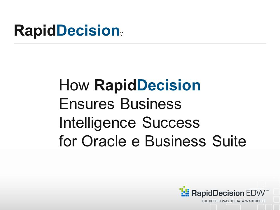 How RapidDecision Ensures Business Intelligence Success for Oracle e Business Suite RapidDecision ®