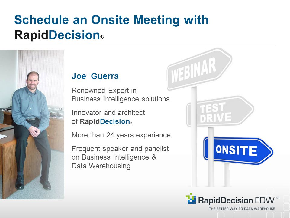 Schedule an Onsite Meeting with RapidDecision ® Joe Guerra Renowned Expert in Business Intelligence solutions Innovator and architect of RapidDecision ® More than 24 years experience Frequent speaker and panelist on Business Intelligence & Data Warehousing